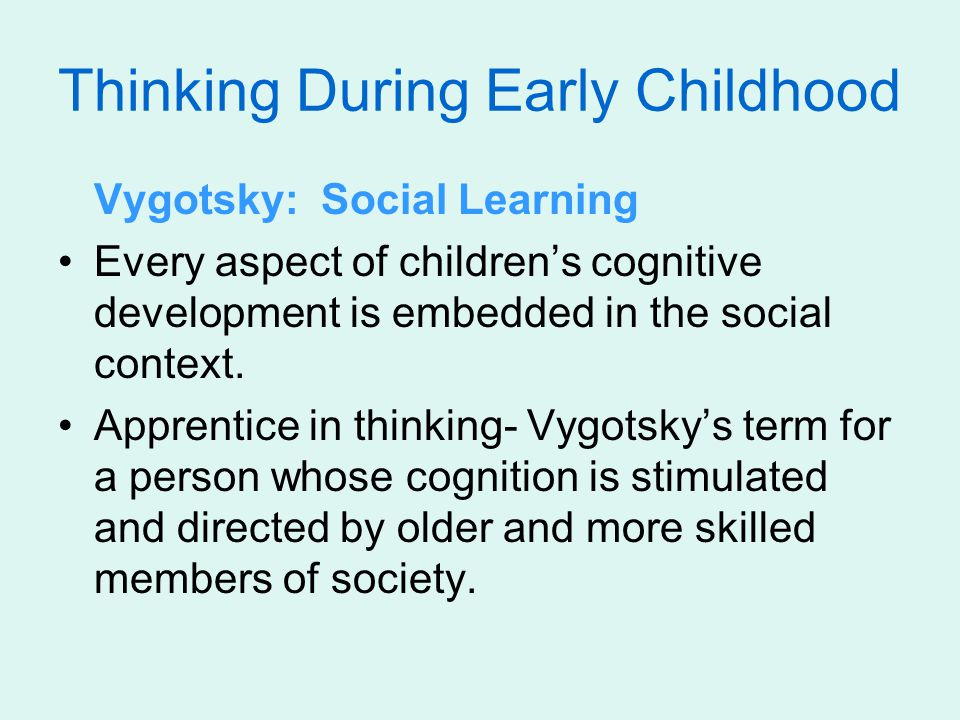 Vygotsky: Social Learning Every aspect of children's cognitive development is embedded in the social context.