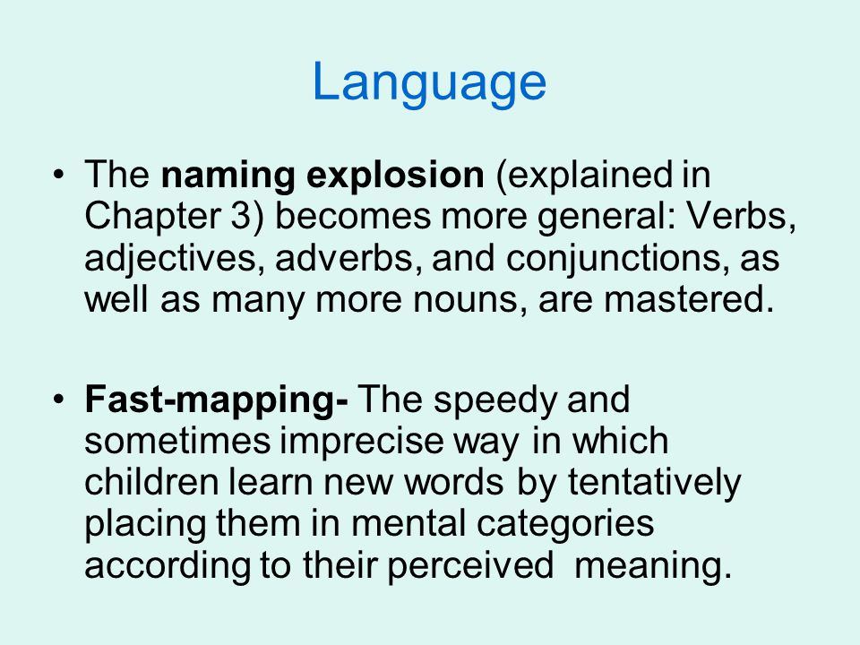 Language The naming explosion (explained in Chapter 3) becomes more general: Verbs, adjectives, adverbs, and conjunctions, as well as many more nouns, are mastered.
