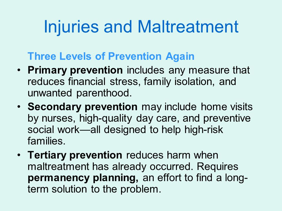 Injuries and Maltreatment Three Levels of Prevention Again Primary prevention includes any measure that reduces financial stress, family isolation, and unwanted parenthood.