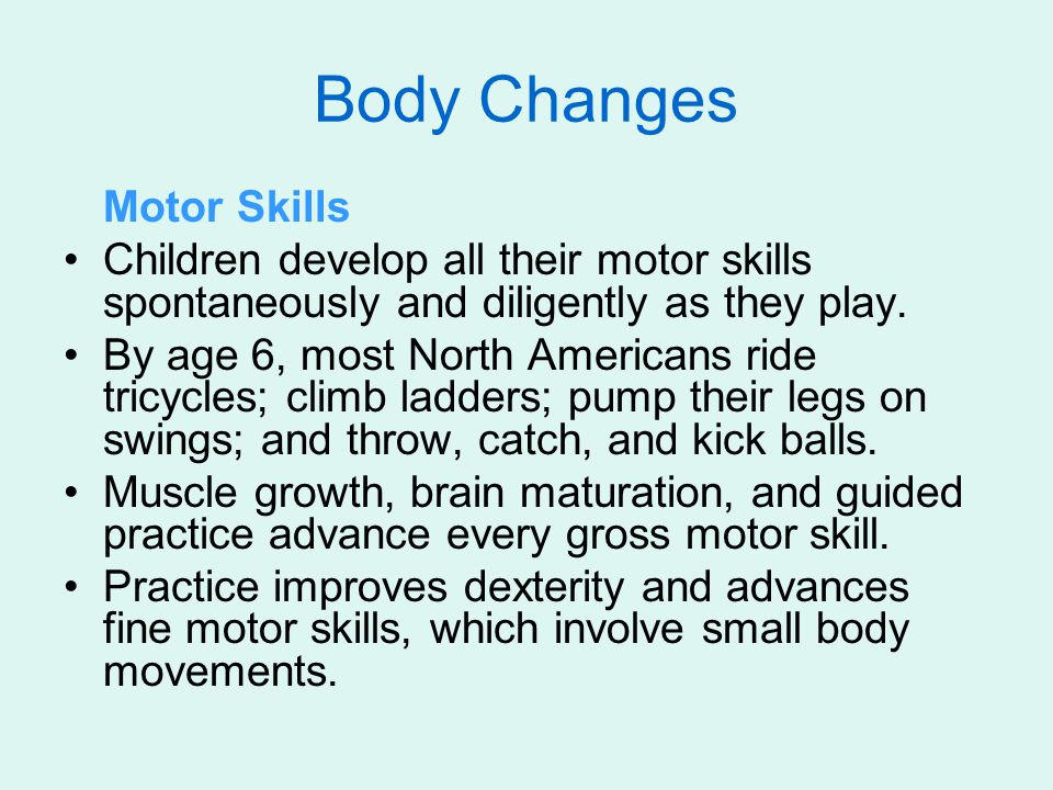 Body Changes Motor Skills Children develop all their motor skills spontaneously and diligently as they play.