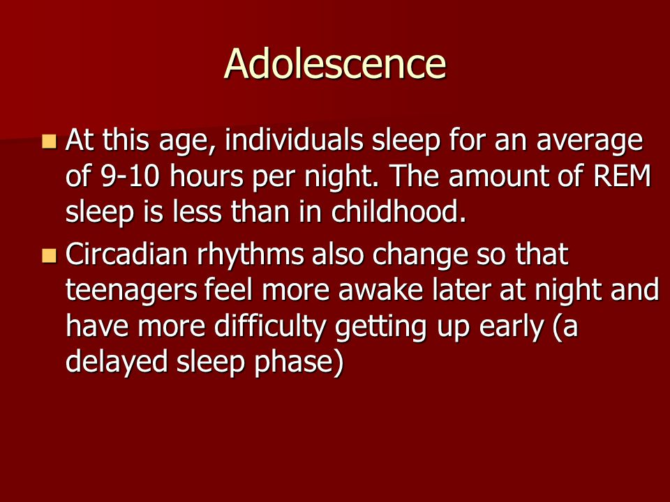 Adolescence At this age, individuals sleep for an average of 9-10 hours per night.