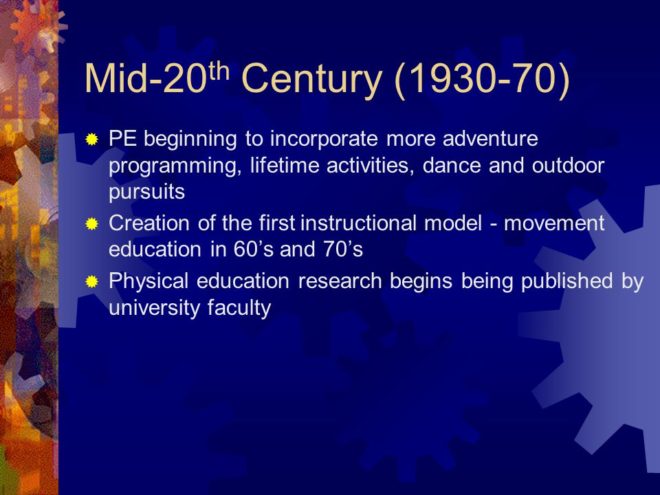 Mid-20 th Century (1930-70)  PE beginning to incorporate more adventure programming, lifetime activities, dance and outdoor pursuits  Creation of the first instructional model - movement education in 60's and 70's  Physical education research begins being published by university faculty
