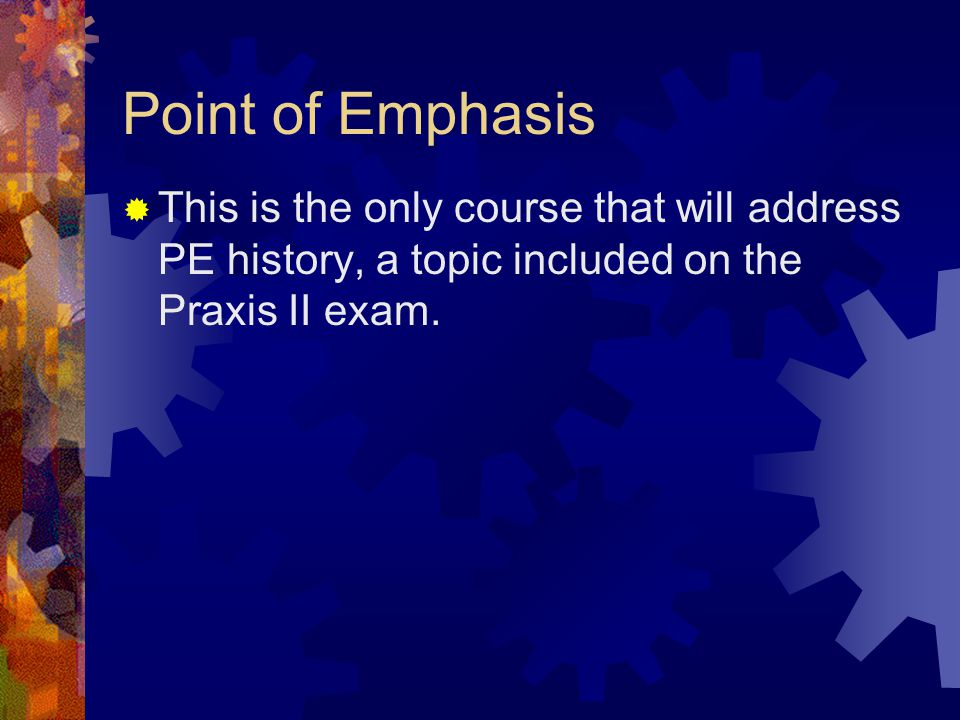 Point of Emphasis  This is the only course that will address PE history, a topic included on the Praxis II exam.