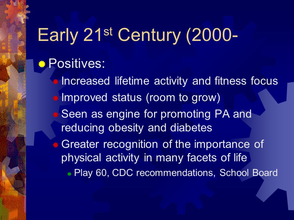 Early 21 st Century (2000-  Positives:  Increased lifetime activity and fitness focus  Improved status (room to grow)  Seen as engine for promoting PA and reducing obesity and diabetes  Greater recognition of the importance of physical activity in many facets of life  Play 60, CDC recommendations, School Board