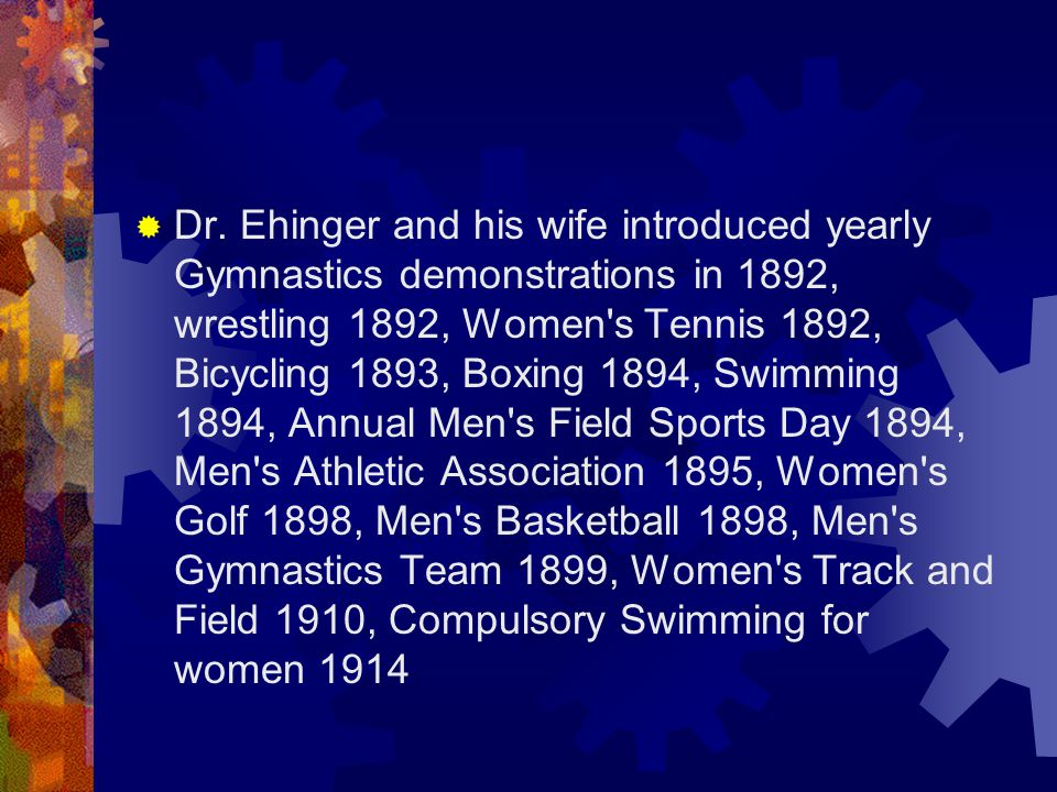  Dr. Ehinger and his wife introduced yearly Gymnastics demonstrations in 1892, wrestling 1892, Women's Tennis 1892, Bicycling 1893, Boxing 1894, Swim