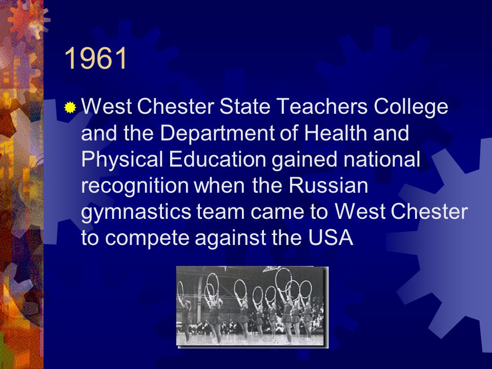 1961  West Chester State Teachers College and the Department of Health and Physical Education gained national recognition when the Russian gymnastics team came to West Chester to compete against the USA