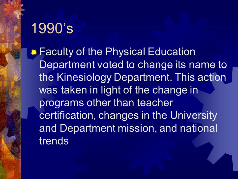 1990's  Faculty of the Physical Education Department voted to change its name to the Kinesiology Department.