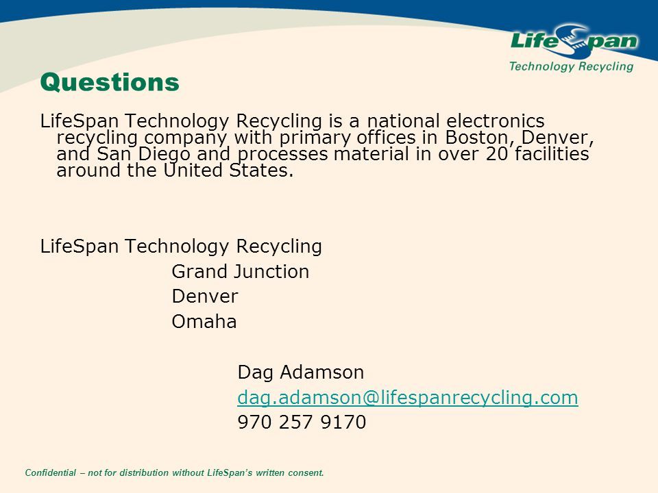 Confidential – not for distribution without LifeSpan's written consent. Questions LifeSpan Technology Recycling is a national electronics recycling co