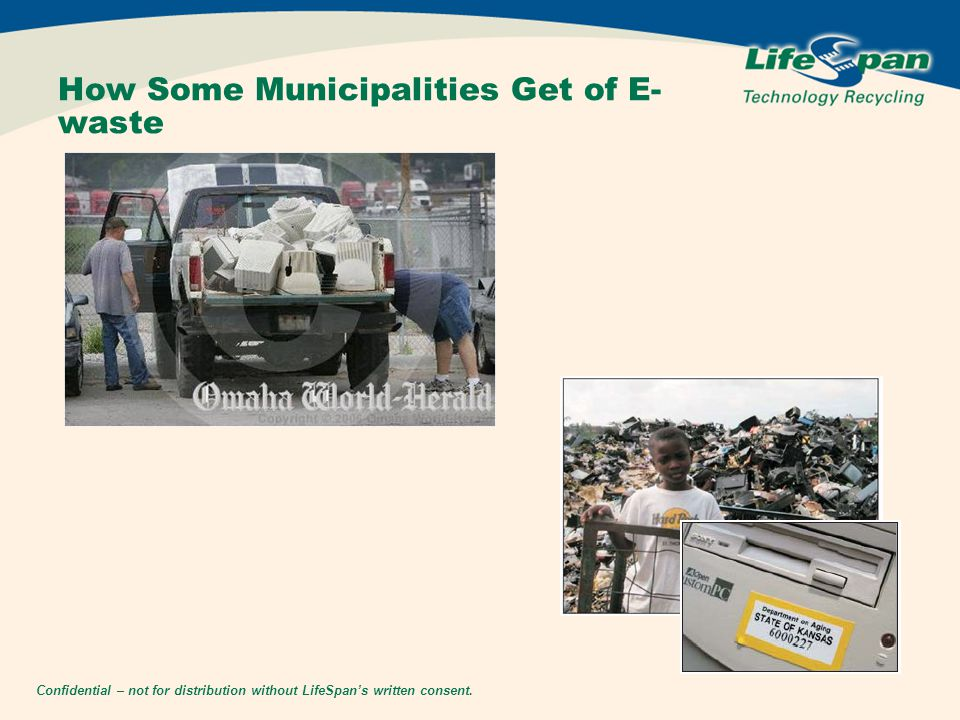 Confidential – not for distribution without LifeSpan's written consent. How Some Municipalities Get of E- waste