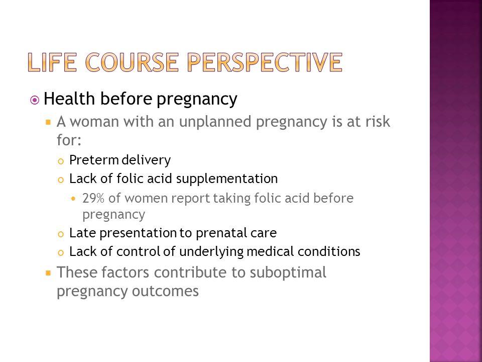  Health before pregnancy  A woman with an unplanned pregnancy is at risk for: Preterm delivery Lack of folic acid supplementation 29% of women report taking folic acid before pregnancy Late presentation to prenatal care Lack of control of underlying medical conditions  These factors contribute to suboptimal pregnancy outcomes