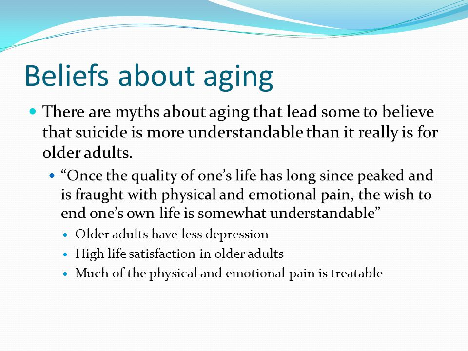 Beliefs about aging There are myths about aging that lead some to believe that suicide is more understandable than it really is for older adults.