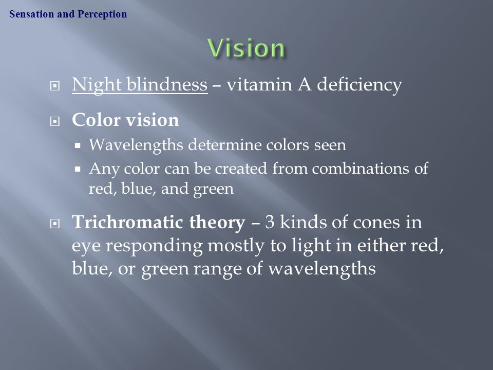  Night blindness – vitamin A deficiency  Color vision  Wavelengths determine colors seen  Any color can be created from combinations of red, blue, and green  Trichromatic theory – 3 kinds of cones in eye responding mostly to light in either red, blue, or green range of wavelengths Sensation and Perception