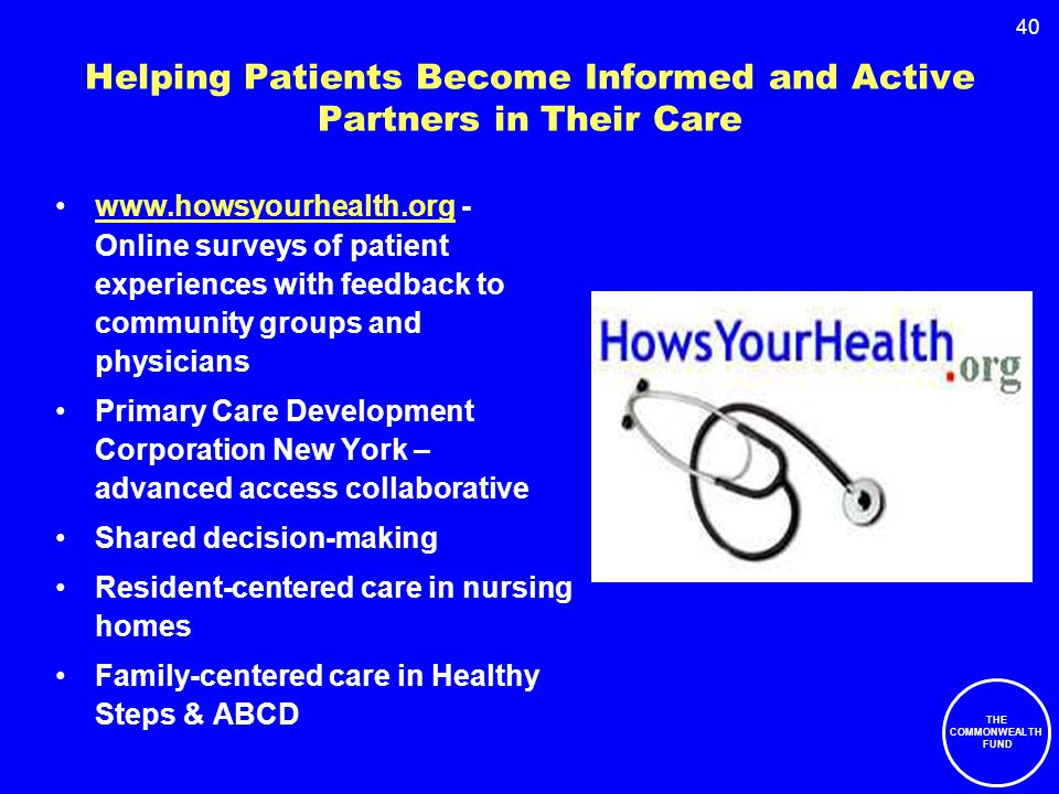 40 Helping Patients Become Informed and Active Partners in Their Care www.howsyourhealth.org - Online surveys of patient experiences with feedback to community groups and physicianswww.howsyourhealth.org Primary Care Development Corporation New York – advanced access collaborative Shared decision-making Resident-centered care in nursing homes Family-centered care in Healthy Steps & ABCD THE COMMONWEALTH FUND