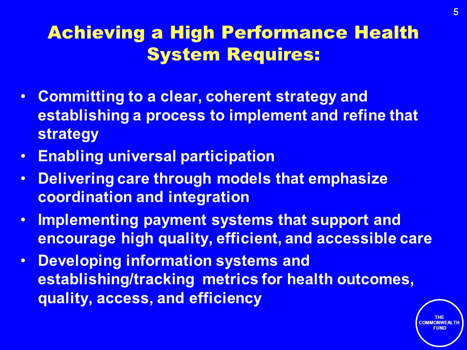 5 Achieving a High Performance Health System Requires: Committing to a clear, coherent strategy and establishing a process to implement and refine that strategy Enabling universal participation Delivering care through models that emphasize coordination and integration Implementing payment systems that support and encourage high quality, efficient, and accessible care Developing information systems and establishing/tracking metrics for health outcomes, quality, access, and efficiency THE COMMONWEALTH FUND