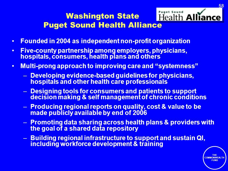 58 Washington State Puget Sound Health Alliance Founded in 2004 as independent non-profit organization Five-county partnership among employers, physicians, hospitals, consumers, health plans and others Multi-prong approach to improving care and systemness –Developing evidence-based guidelines for physicians, hospitals and other health care professionals –Designing tools for consumers and patients to support decision making & self management of chronic conditions –Producing regional reports on quality, cost & value to be made publicly available by end of 2006 –Promoting data sharing across health plans & providers with the goal of a shared data repository –Building regional infrastructure to support and sustain QI, including workforce development & training THE COMMONWEALTH FUND