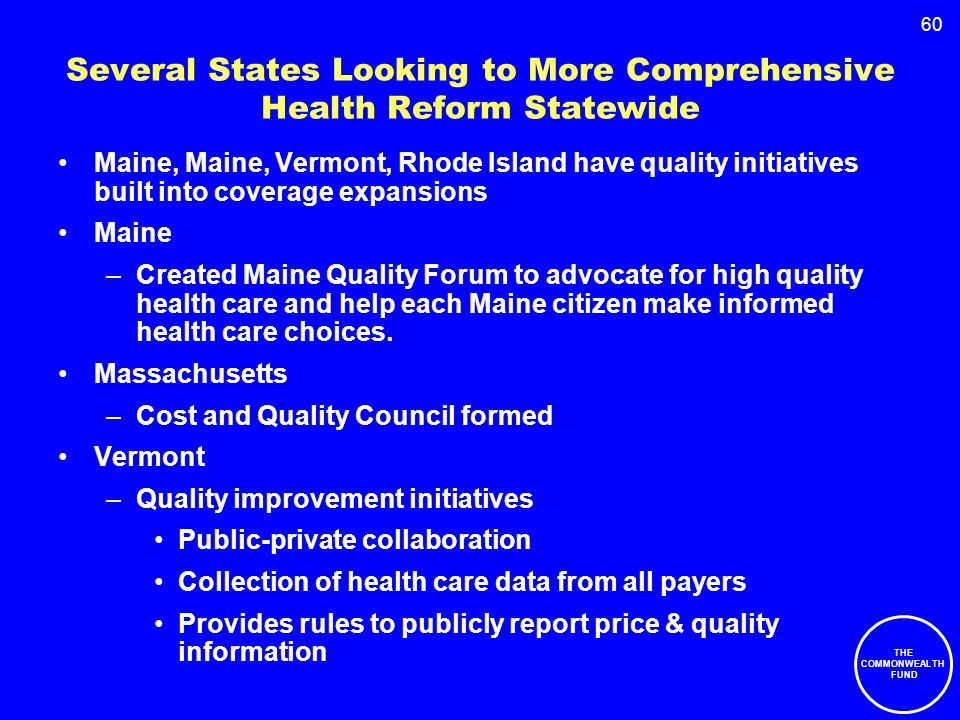 60 Several States Looking to More Comprehensive Health Reform Statewide Maine, Maine, Vermont, Rhode Island have quality initiatives built into coverage expansions Maine –Created Maine Quality Forum to advocate for high quality health care and help each Maine citizen make informed health care choices.