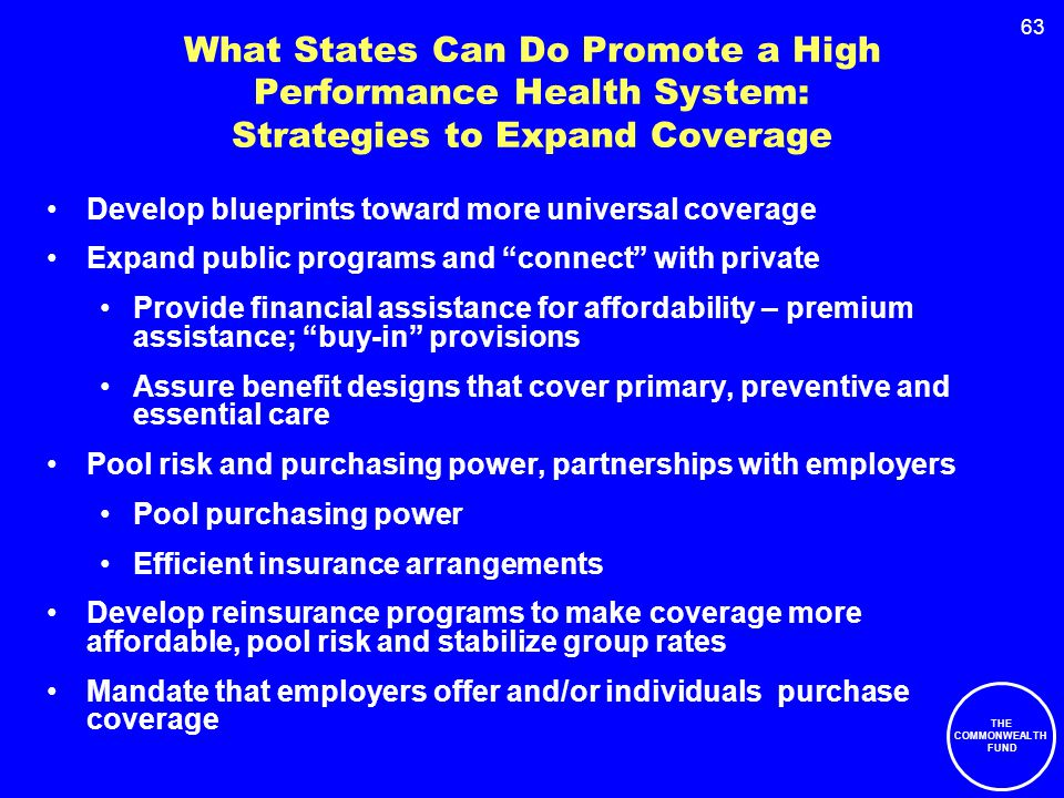63 What States Can Do Promote a High Performance Health System: Strategies to Expand Coverage Develop blueprints toward more universal coverage Expand public programs and connect with private Provide financial assistance for affordability – premium assistance; buy-in provisions Assure benefit designs that cover primary, preventive and essential care Pool risk and purchasing power, partnerships with employers Pool purchasing power Efficient insurance arrangements Develop reinsurance programs to make coverage more affordable, pool risk and stabilize group rates Mandate that employers offer and/or individuals purchase coverage THE COMMONWEALTH FUND