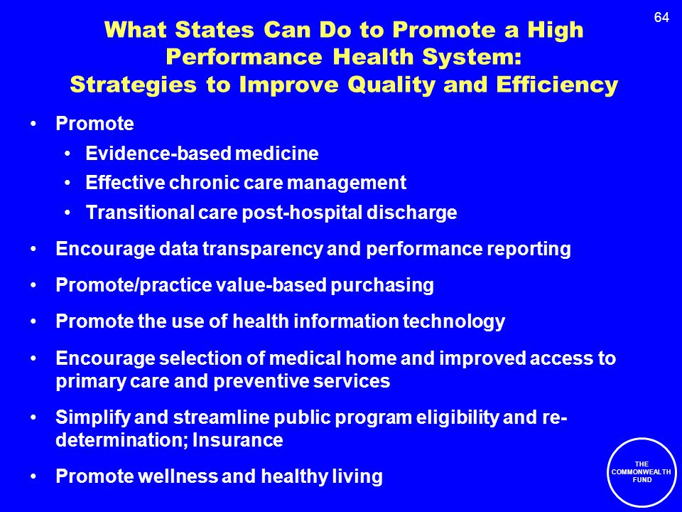 64 What States Can Do to Promote a High Performance Health System: Strategies to Improve Quality and Efficiency Promote Evidence-based medicine Effective chronic care management Transitional care post-hospital discharge Encourage data transparency and performance reporting Promote/practice value-based purchasing Promote the use of health information technology Encourage selection of medical home and improved access to primary care and preventive services Simplify and streamline public program eligibility and re- determination; Insurance Promote wellness and healthy living THE COMMONWEALTH FUND