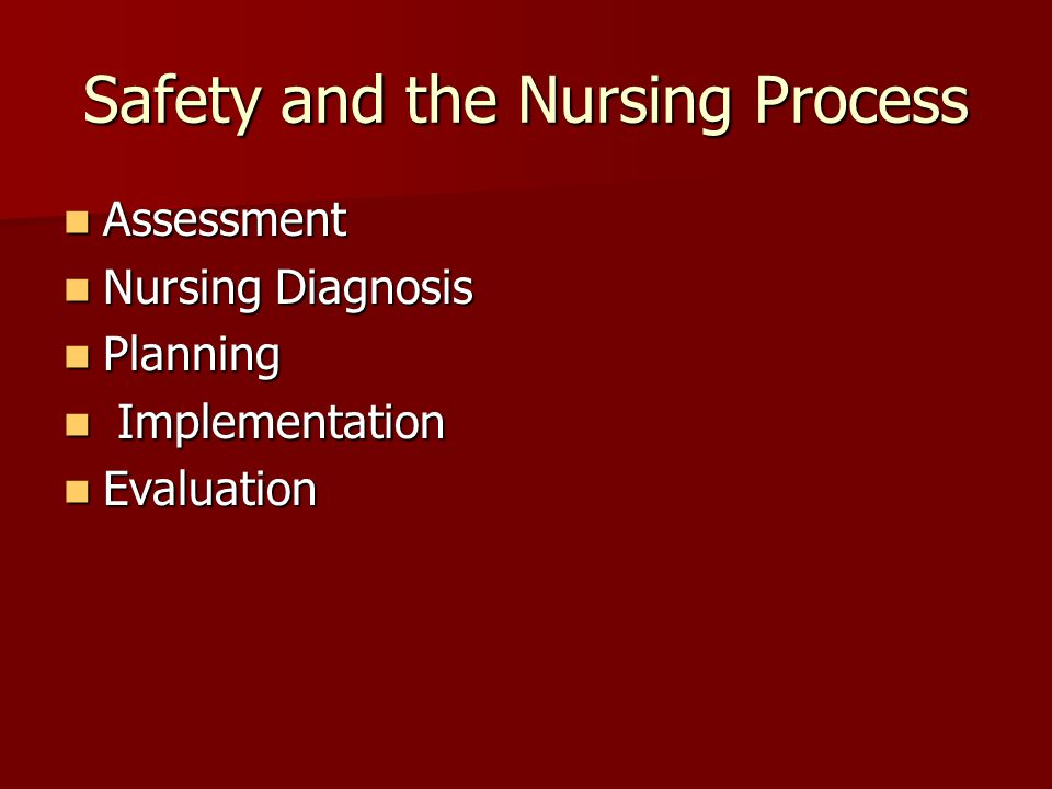 Safety and the Nursing Process Assessment Assessment Nursing Diagnosis Nursing Diagnosis Planning Planning Implementation Implementation Evaluation Evaluation