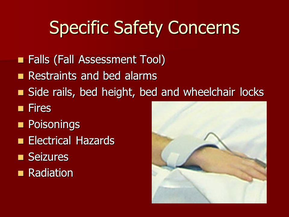 Specific Safety Concerns Falls (Fall Assessment Tool) Falls (Fall Assessment Tool) Restraints and bed alarms Restraints and bed alarms Side rails, bed height, bed and wheelchair locks Side rails, bed height, bed and wheelchair locks Fires Fires Poisonings Poisonings Electrical Hazards Electrical Hazards Seizures Seizures Radiation Radiation
