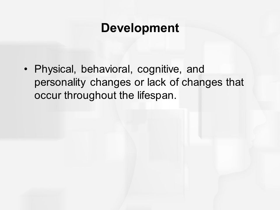 Development Physical, behavioral, cognitive, and personality changes or lack of changes that occur throughout the lifespan.