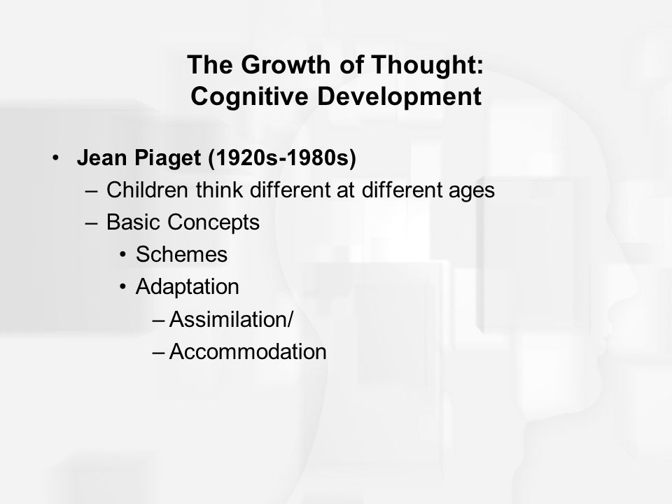 The Growth of Thought: Cognitive Development Jean Piaget (1920s-1980s) –Children think different at different ages –Basic Concepts Schemes Adaptation