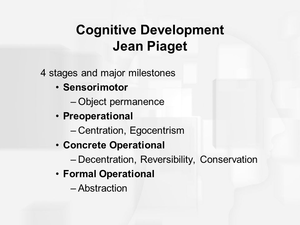 Cognitive Development Jean Piaget 4 stages and major milestones Sensorimotor –Object permanence Preoperational –Centration, Egocentrism Concrete Opera