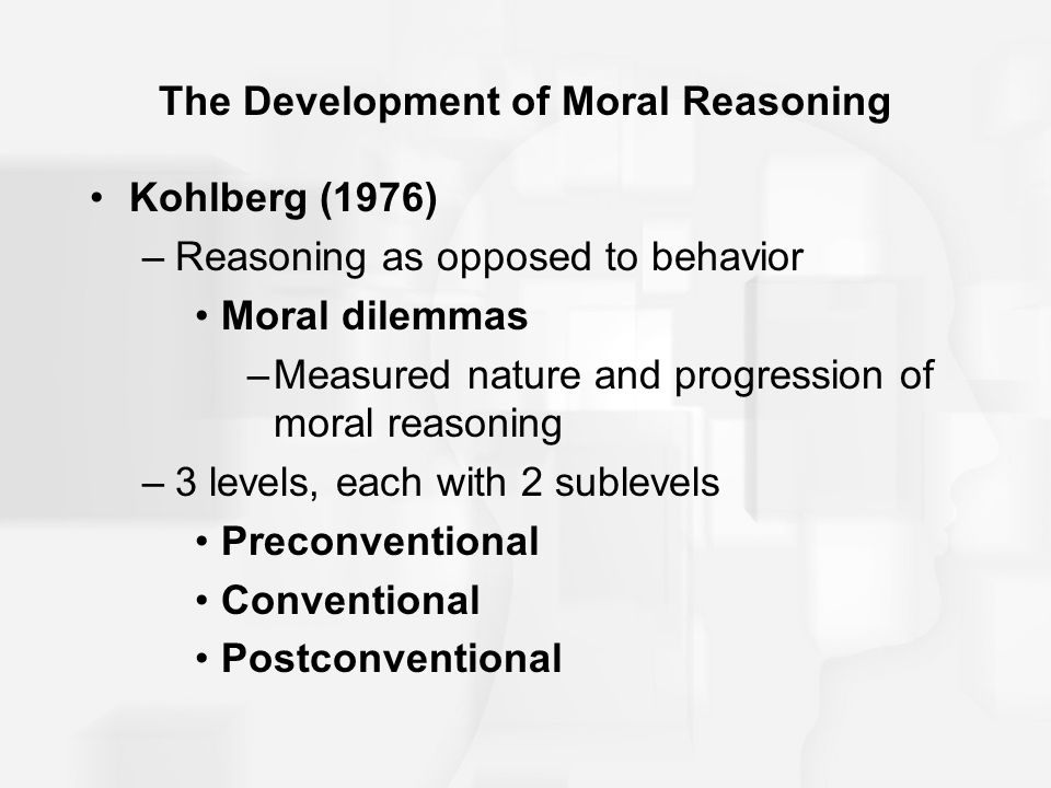 The Development of Moral Reasoning Kohlberg (1976) –Reasoning as opposed to behavior Moral dilemmas –Measured nature and progression of moral reasonin