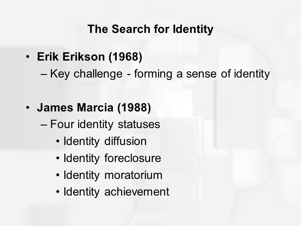 The Search for Identity Erik Erikson (1968) –Key challenge - forming a sense of identity James Marcia (1988) –Four identity statuses Identity diffusio