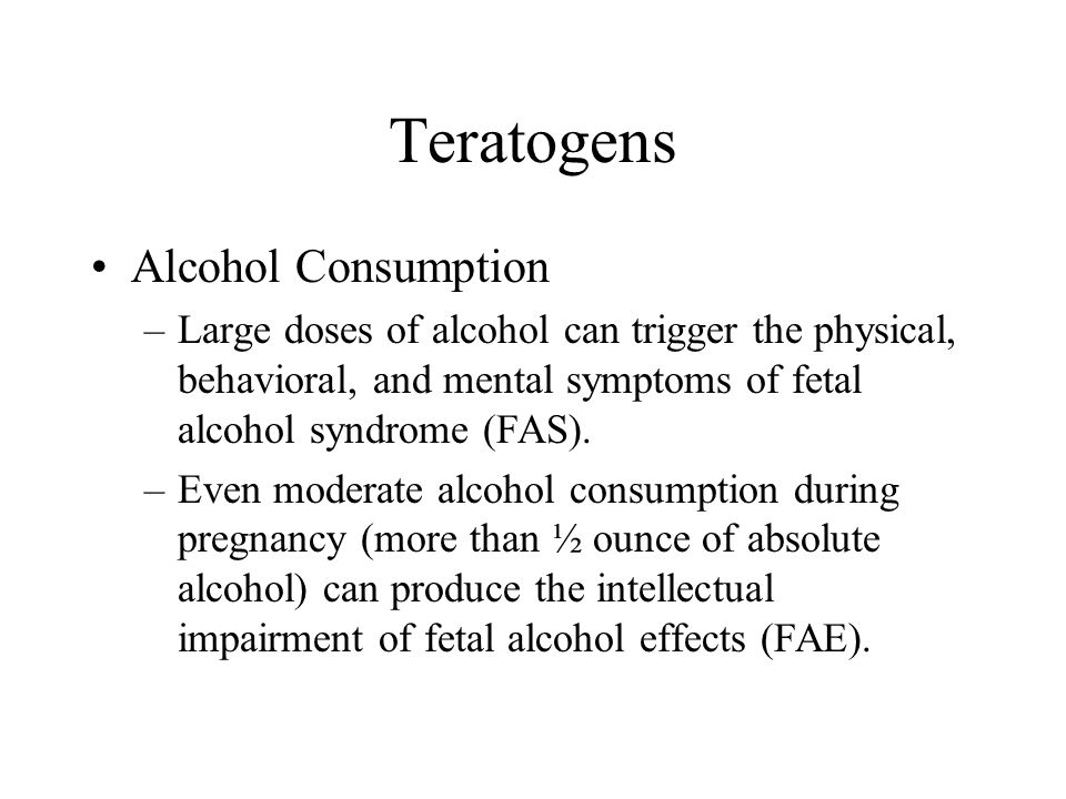 Teratogens Alcohol Consumption –Large doses of alcohol can trigger the physical, behavioral, and mental symptoms of fetal alcohol syndrome (FAS). –Eve