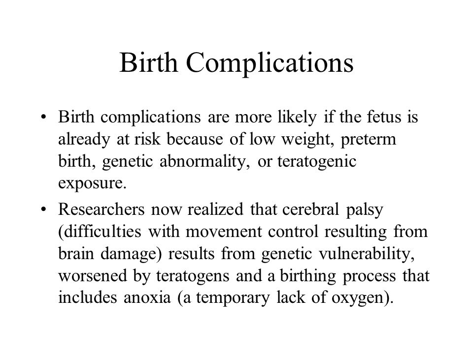Birth Complications Birth complications are more likely if the fetus is already at risk because of low weight, preterm birth, genetic abnormality, or