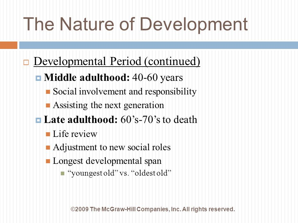 The Nature of Development ©2009 The McGraw-Hill Companies, Inc. All rights reserved.  Developmental Period (continued)  Middle adulthood: 40-60 year
