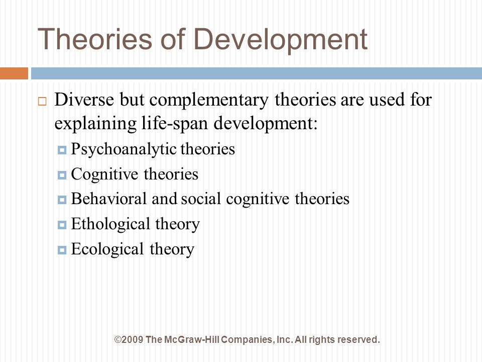 Theories of Development ©2009 The McGraw-Hill Companies, Inc. All rights reserved.  Diverse but complementary theories are used for explaining life-s