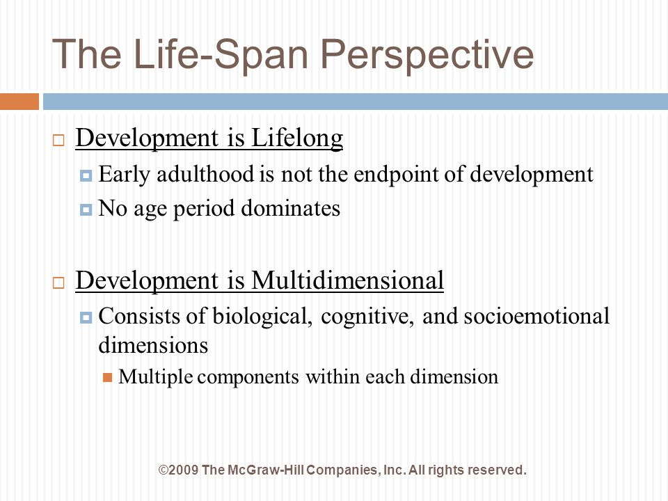 The Life-Span Perspective ©2009 The McGraw-Hill Companies, Inc. All rights reserved.  Development is Lifelong  Early adulthood is not the endpoint o