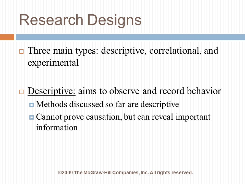 Research Designs ©2009 The McGraw-Hill Companies, Inc. All rights reserved.  Three main types: descriptive, correlational, and experimental  Descrip