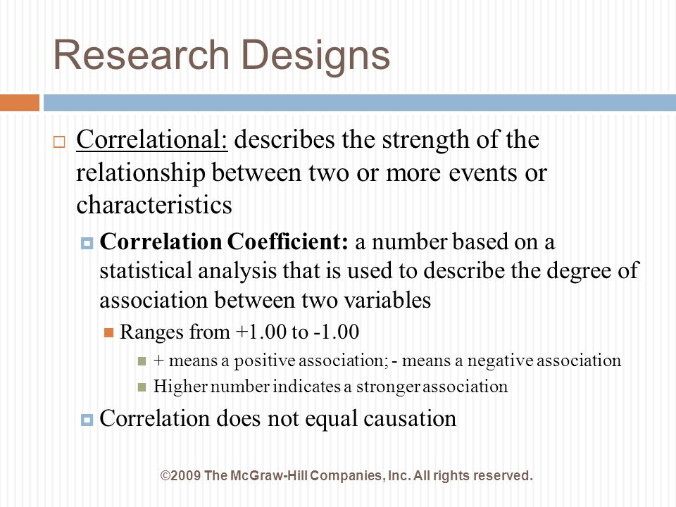 Research Designs ©2009 The McGraw-Hill Companies, Inc. All rights reserved.  Correlational: describes the strength of the relationship between two or
