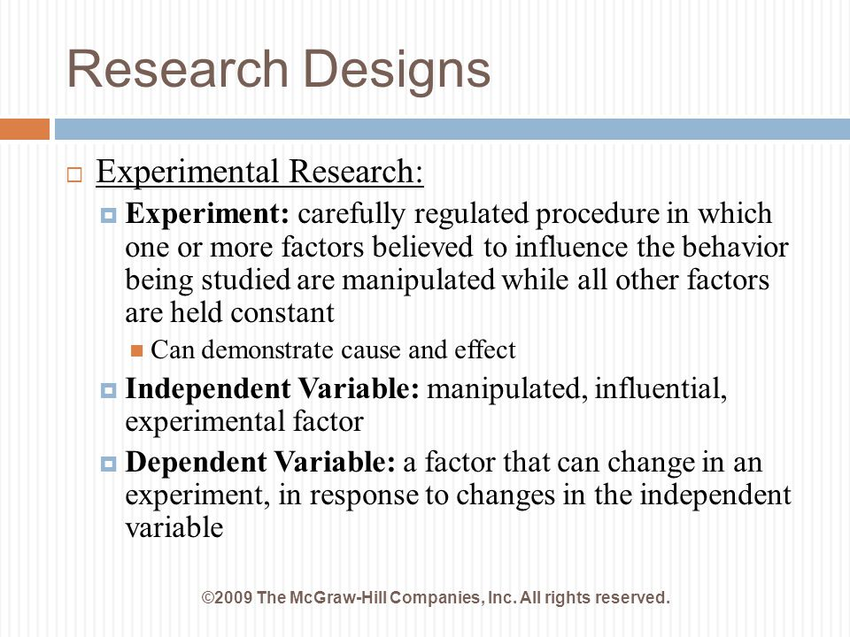 Research Designs ©2009 The McGraw-Hill Companies, Inc. All rights reserved.  Experimental Research:  Experiment: carefully regulated procedure in wh