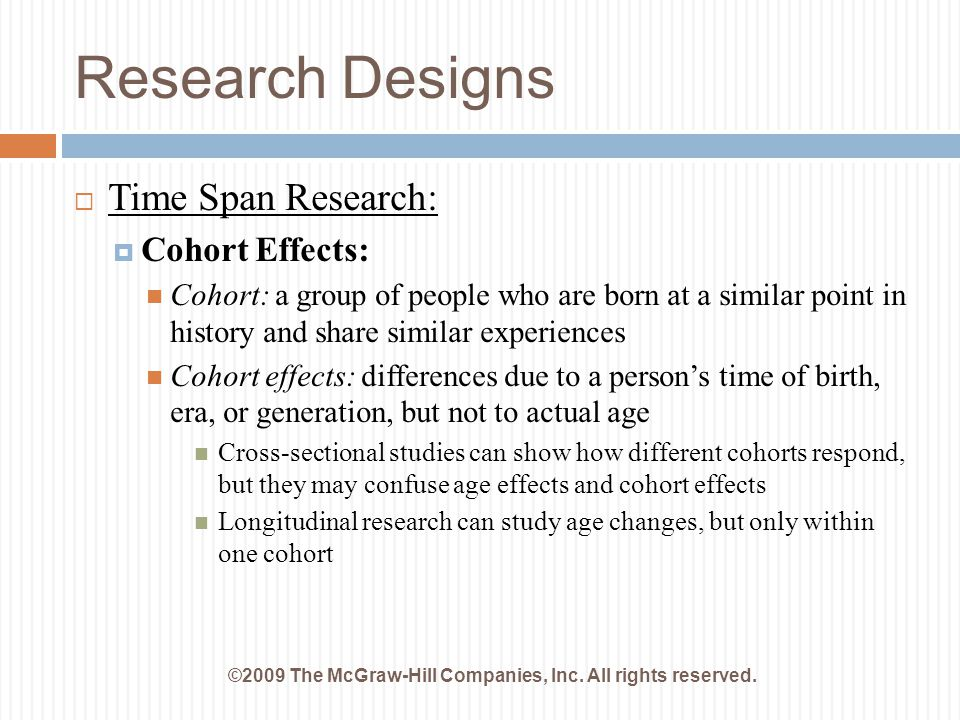 Research Designs ©2009 The McGraw-Hill Companies, Inc. All rights reserved.  Time Span Research:  Cohort Effects: Cohort: a group of people who are