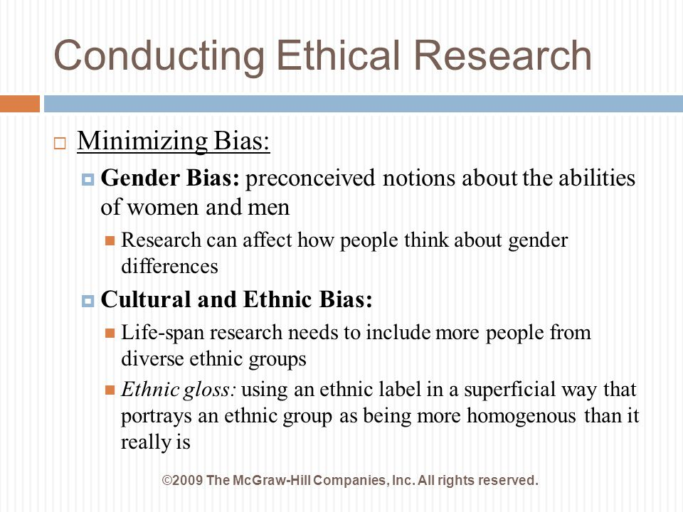 Conducting Ethical Research ©2009 The McGraw-Hill Companies, Inc. All rights reserved.  Minimizing Bias:  Gender Bias: preconceived notions about th