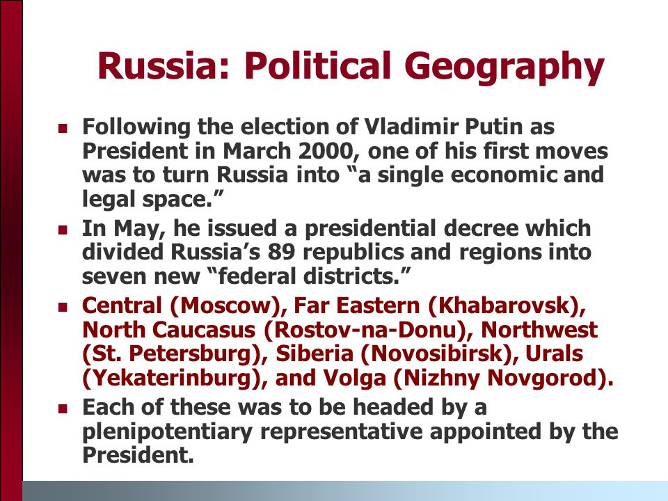 Russia: Political Geography Following the election of Vladimir Putin as President in March 2000, one of his first moves was to turn Russia into a single economic and legal space. In May, he issued a presidential decree which divided Russia's 89 republics and regions into seven new federal districts. Central (Moscow), Far Eastern (Khabarovsk), North Caucasus (Rostov-na-Donu), Northwest (St.