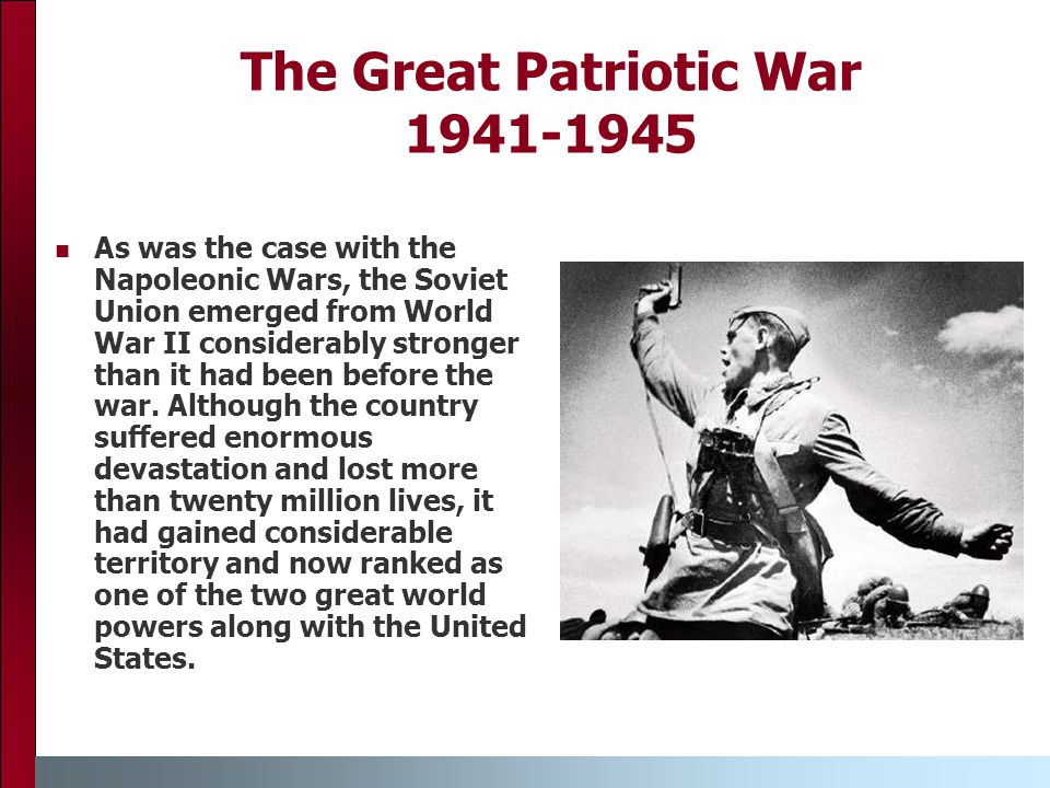 The Great Patriotic War 1941-1945 As was the case with the Napoleonic Wars, the Soviet Union emerged from World War II considerably stronger than it had been before the war.