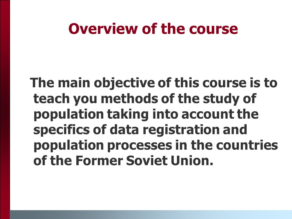Overview of the course The main objective of this course is to teach you methods of the study of population taking into account the specifics of data registration and population processes in the countries of the Former Soviet Union.