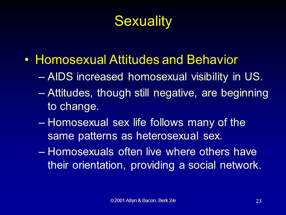  2001 Allyn & Bacon, Berk 2/e 23 Sexuality Homosexual Attitudes and Behavior –AIDS increased homosexual visibility in US.