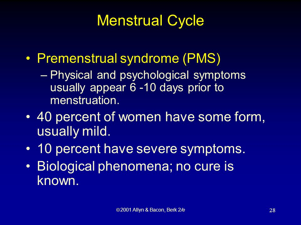  2001 Allyn & Bacon, Berk 2/e 28 Menstrual Cycle Premenstrual syndrome (PMS) –Physical and psychological symptoms usually appear 6 -10 days prior to menstruation.