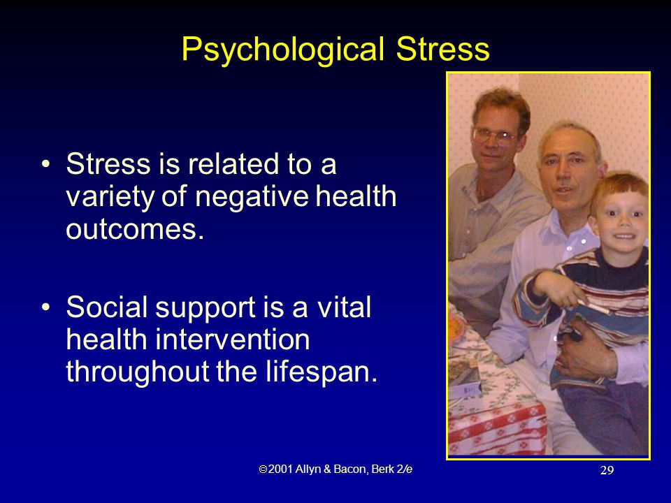  2001 Allyn & Bacon, Berk 2/e 29 Psychological Stress Stress is related to a variety of negative health outcomes.
