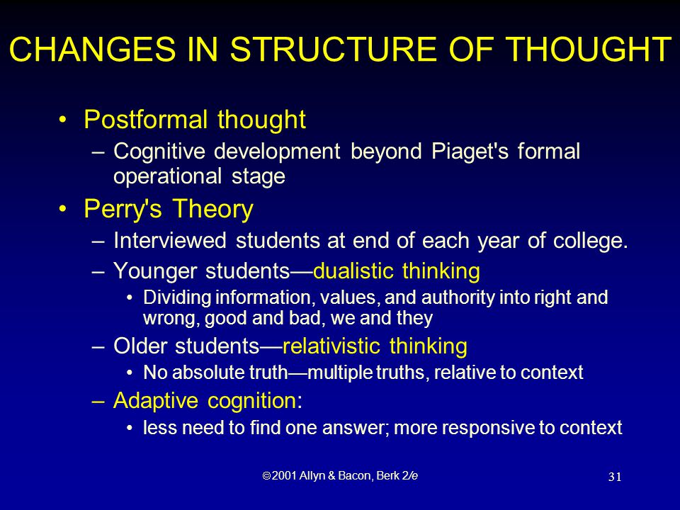  2001 Allyn & Bacon, Berk 2/e 31 CHANGES IN STRUCTURE OF THOUGHT Postformal thought –Cognitive development beyond Piaget s formal operational stage Perry s Theory –Interviewed students at end of each year of college.