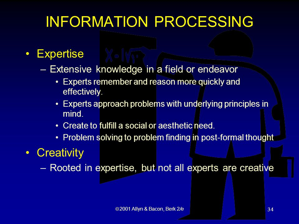  2001 Allyn & Bacon, Berk 2/e 34 INFORMATION PROCESSING Expertise –Extensive knowledge in a field or endeavor Experts remember and reason more quickly and effectively.