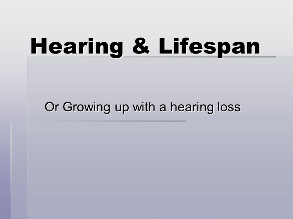 Hearing & Lifespan Or Growing up with a hearing loss