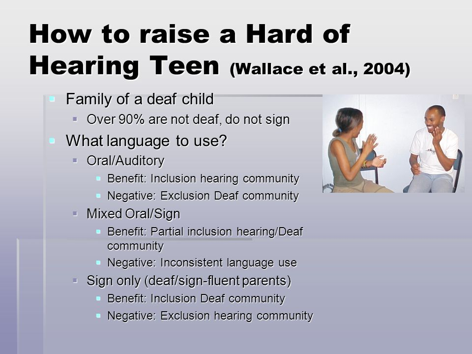 How to raise a Hard of Hearing Teen (Wallace et al., 2004)  Family of a deaf child  Over 90% are not deaf, do not sign  What language to use.
