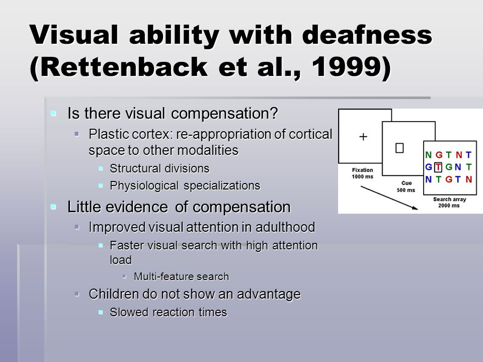 Visual ability with deafness (Rettenback et al., 1999)  Is there visual compensation?  Plastic cortex: re-appropriation of cortical space to other m